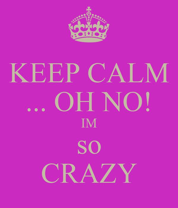 KEEP CALM ... OH NO! IM so CRAZY