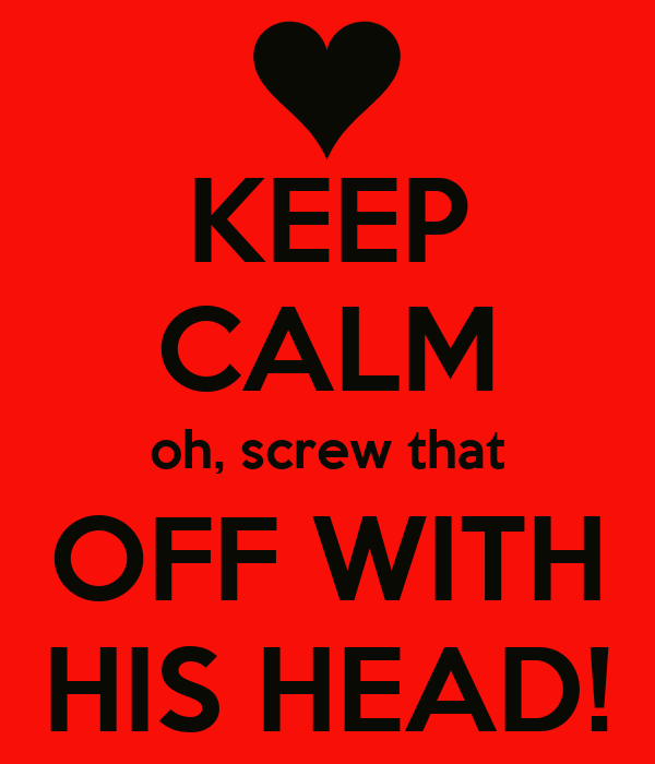 KEEP CALM oh, screw that OFF WITH HIS HEAD!
