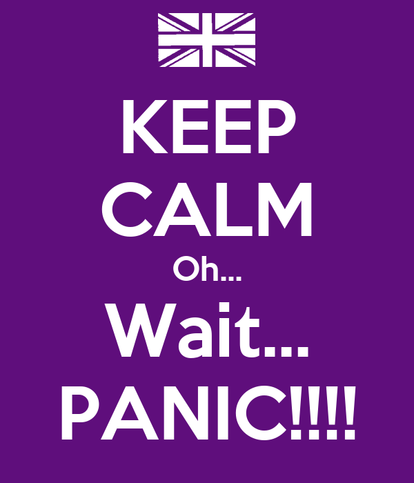 KEEP CALM Oh... Wait... PANIC!!!!