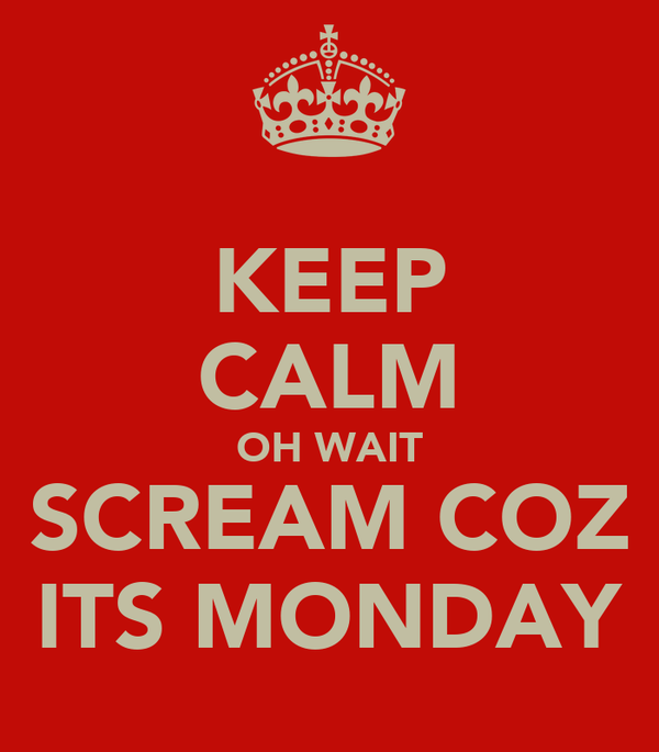 KEEP CALM OH WAIT SCREAM COZ ITS MONDAY