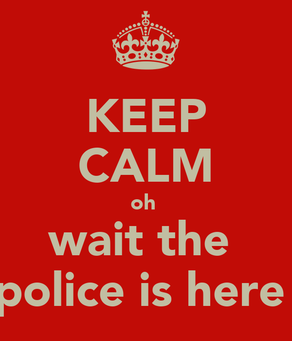 KEEP CALM oh  wait the  police is here