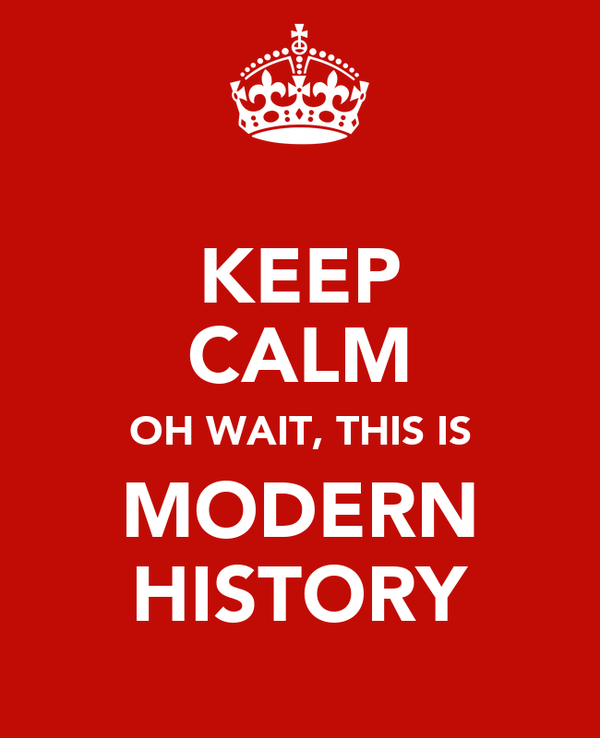 KEEP CALM OH WAIT, THIS IS MODERN HISTORY