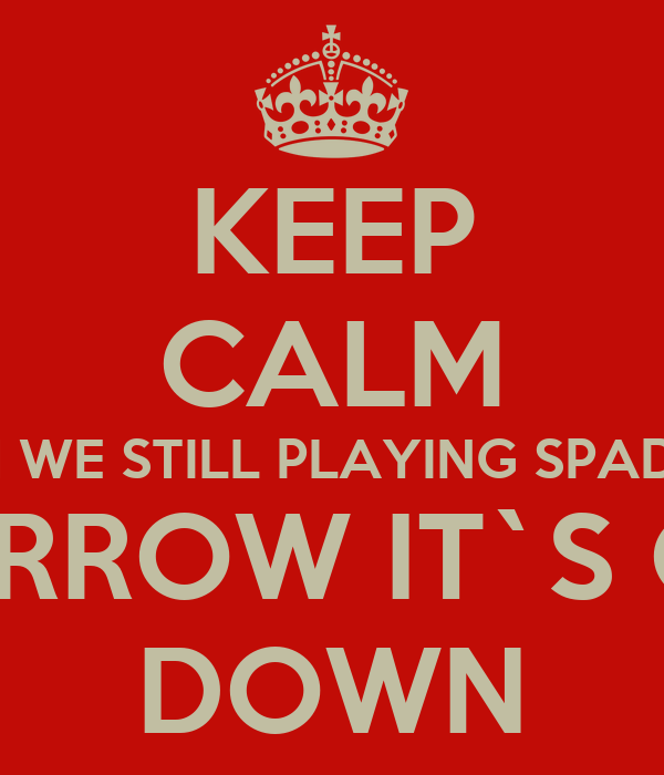 KEEP CALM OH WE STILL PLAYING SPADES TOMORROW IT`S GOING DOWN