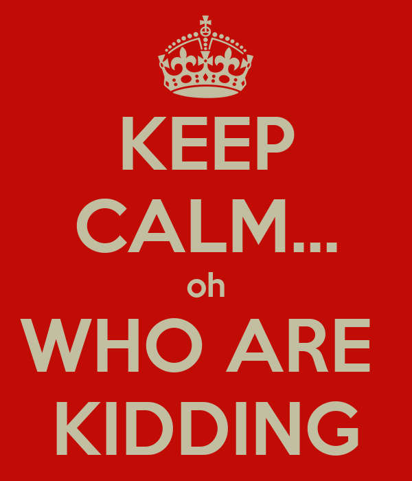 KEEP CALM... oh WHO ARE  KIDDING