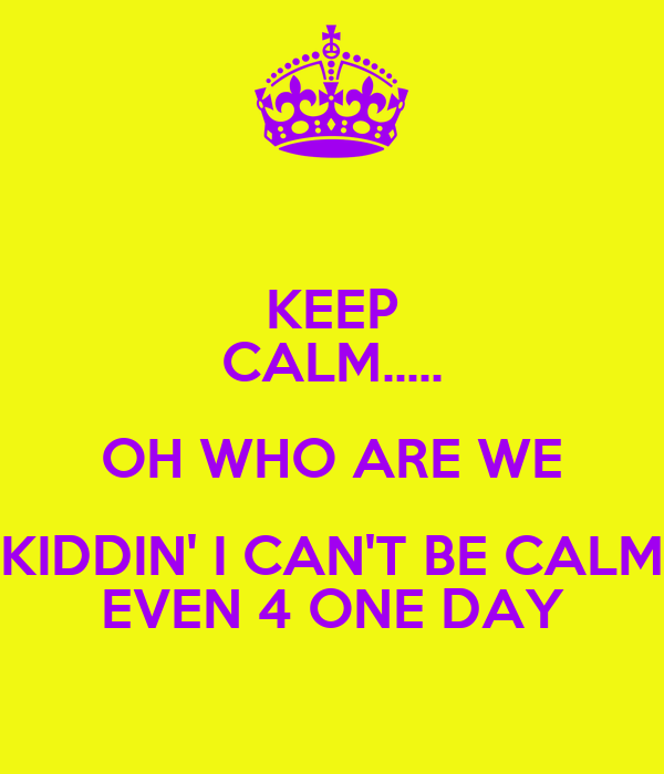 KEEP CALM..... OH WHO ARE WE KIDDIN' I CAN'T BE CALM EVEN 4 ONE DAY
