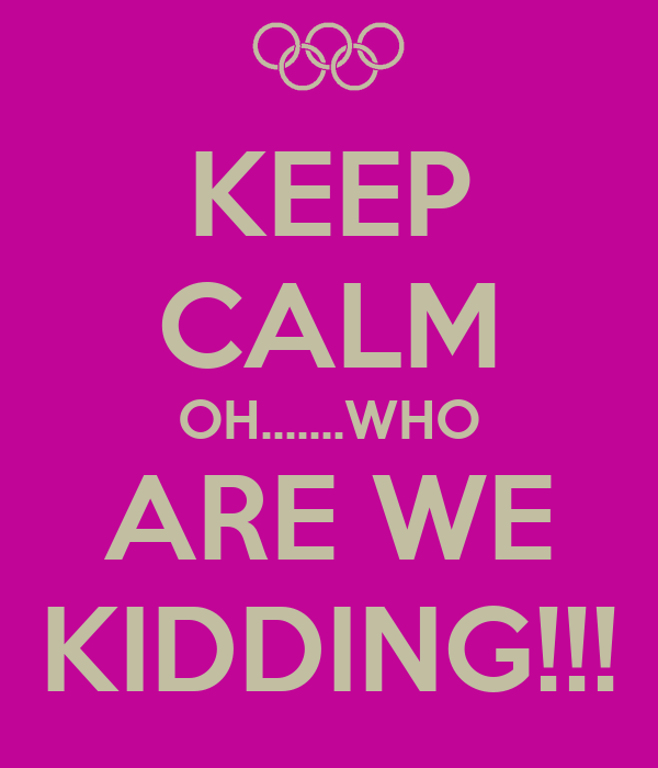 KEEP CALM OH.......WHO ARE WE KIDDING!!!
