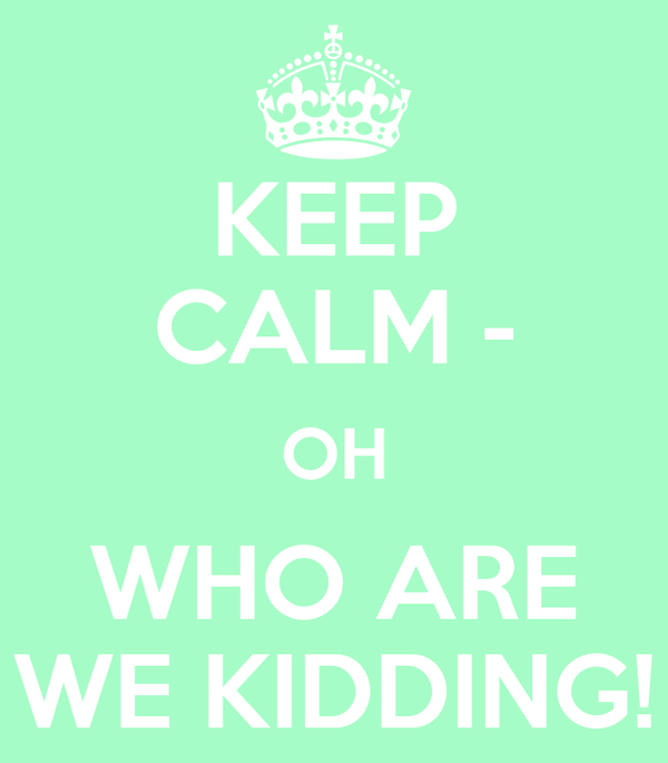 KEEP CALM - OH WHO ARE WE KIDDING!