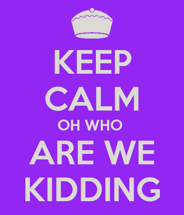 KEEP CALM OH WHO  ARE WE KIDDING