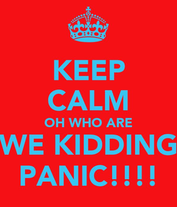 KEEP CALM OH WHO ARE WE KIDDING PANIC!!!!