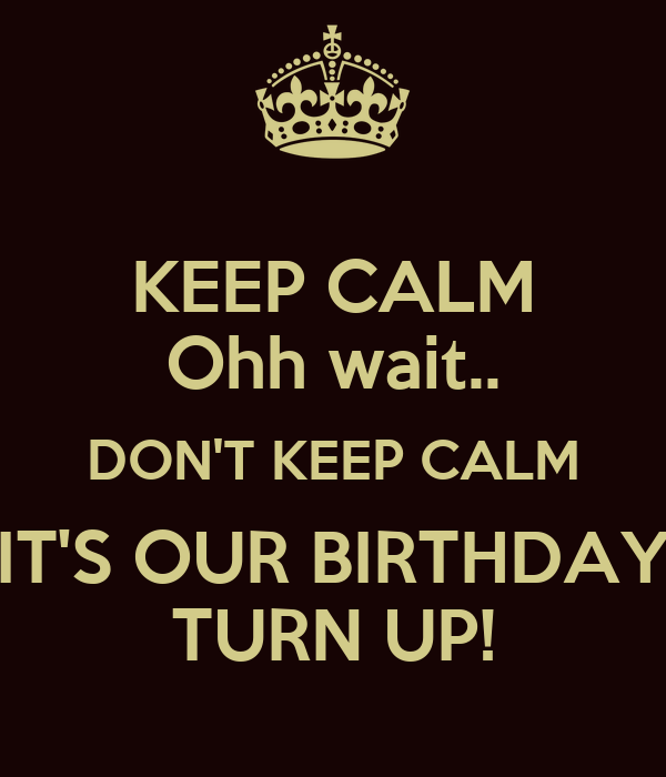 KEEP CALM Ohh wait.. DON'T KEEP CALM IT'S OUR BIRTHDAY TURN UP!