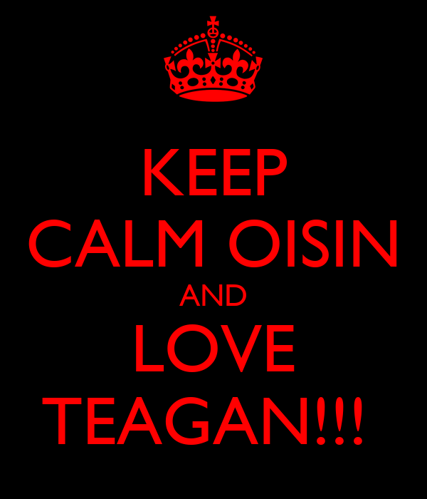 KEEP CALM OISIN AND LOVE TEAGAN!!!