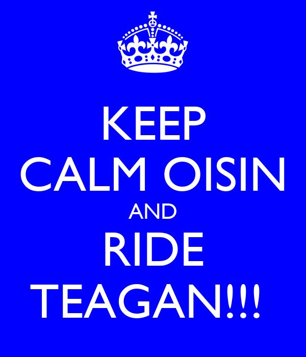 KEEP CALM OISIN AND RIDE TEAGAN!!!