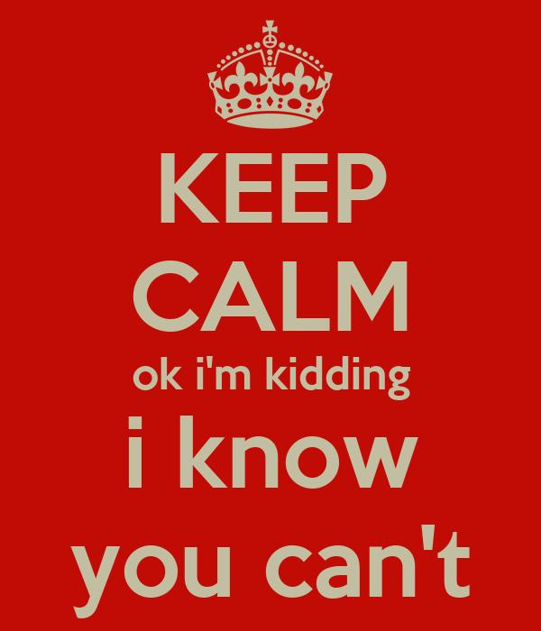 KEEP CALM ok i'm kidding i know you can't
