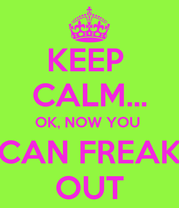 KEEP  CALM... OK, NOW YOU  CAN FREAK OUT