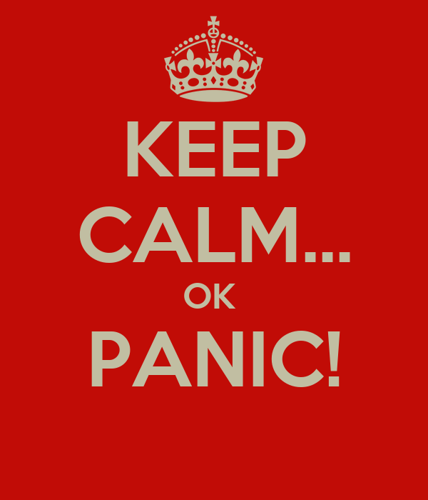 KEEP CALM... OK  PANIC!