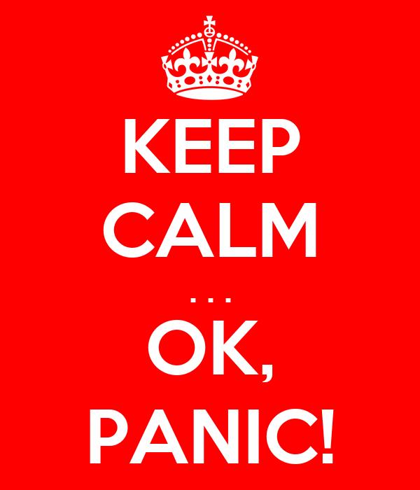 KEEP CALM . . . OK, PANIC!