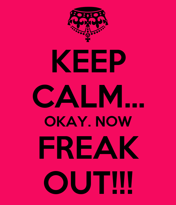 KEEP CALM... OKAY. NOW FREAK OUT!!!