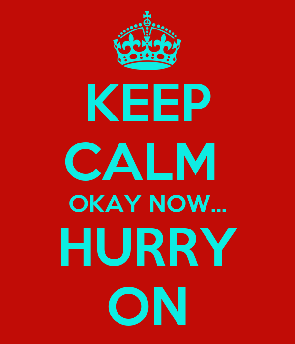 KEEP CALM  OKAY NOW... HURRY ON