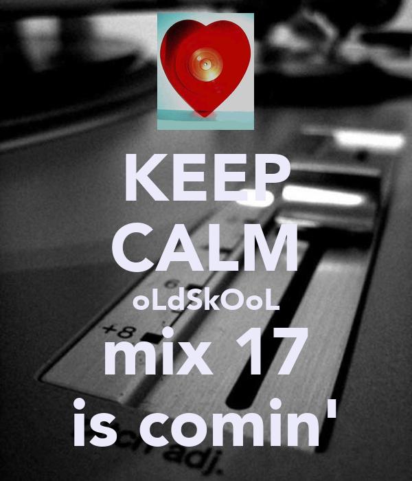 KEEP CALM oLdSkOoL mix 17 is comin'