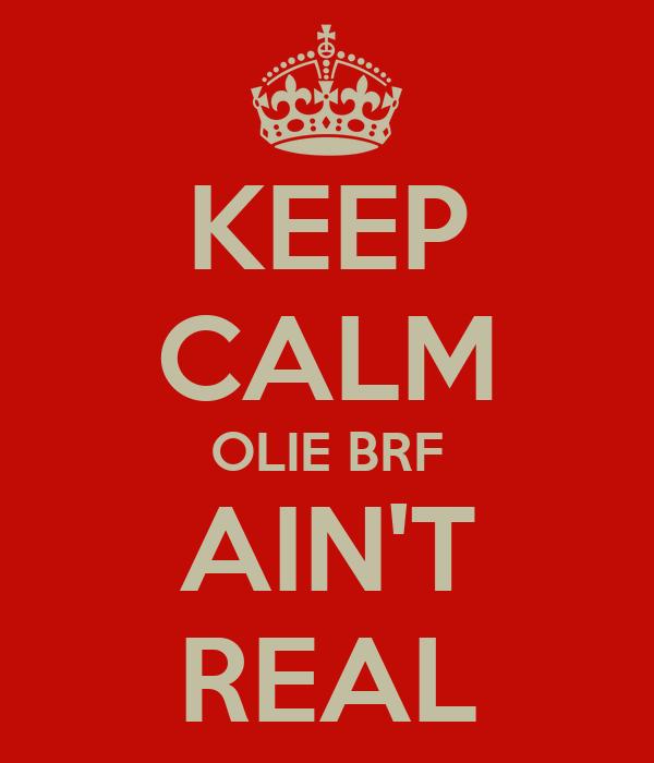 KEEP CALM OLIE BRF AIN'T REAL
