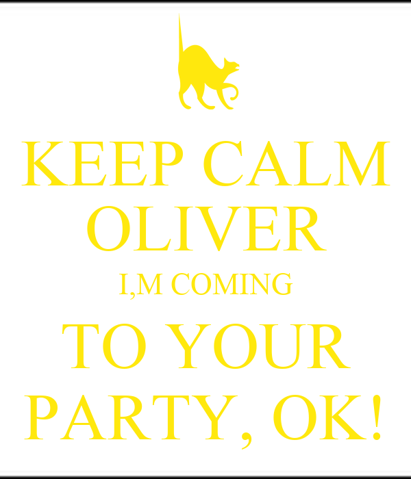 KEEP CALM OLIVER I,M COMING TO YOUR PARTY, OK!