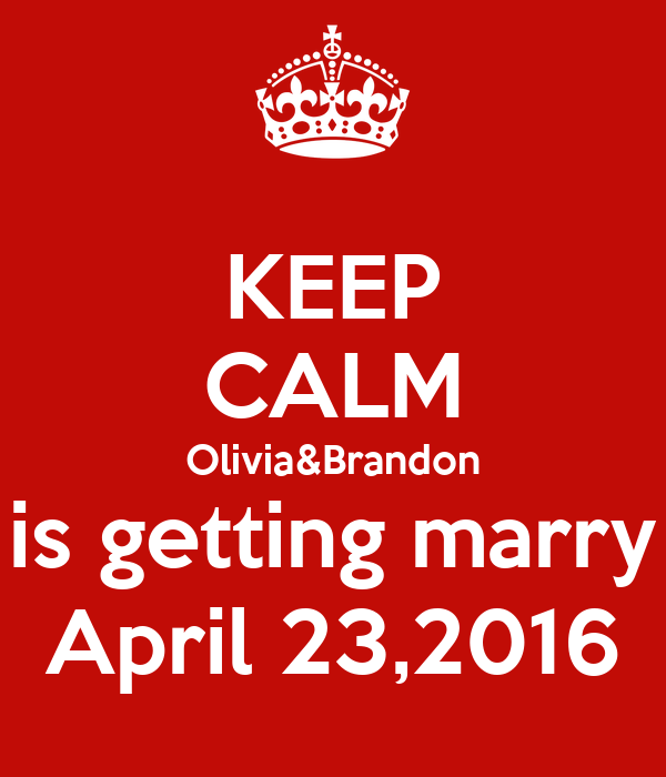 KEEP CALM Olivia&Brandon is getting marry April 23,2016
