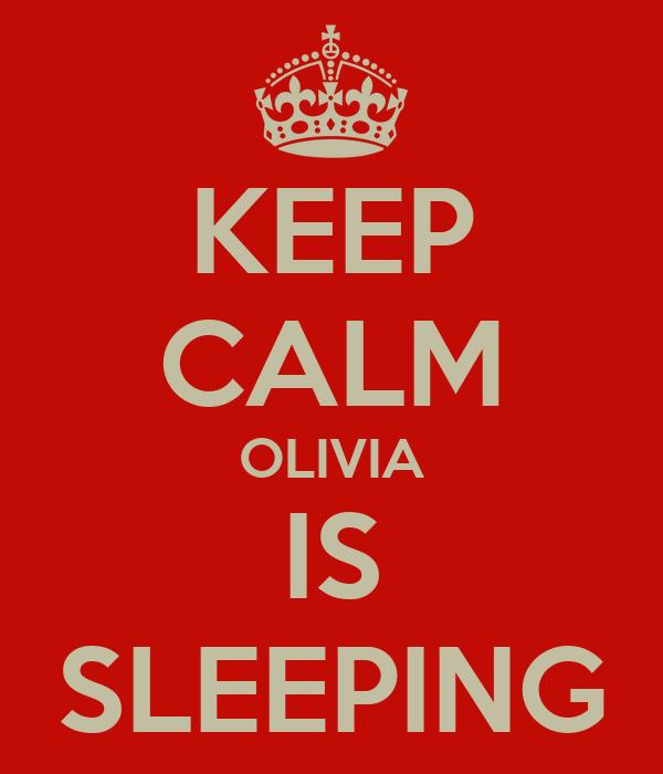 KEEP CALM OLIVIA IS SLEEPING