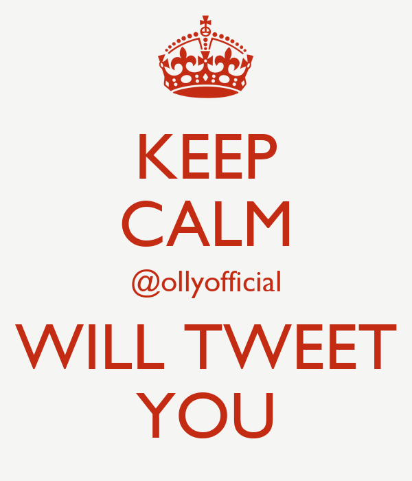 KEEP CALM @ollyofficial WILL TWEET YOU