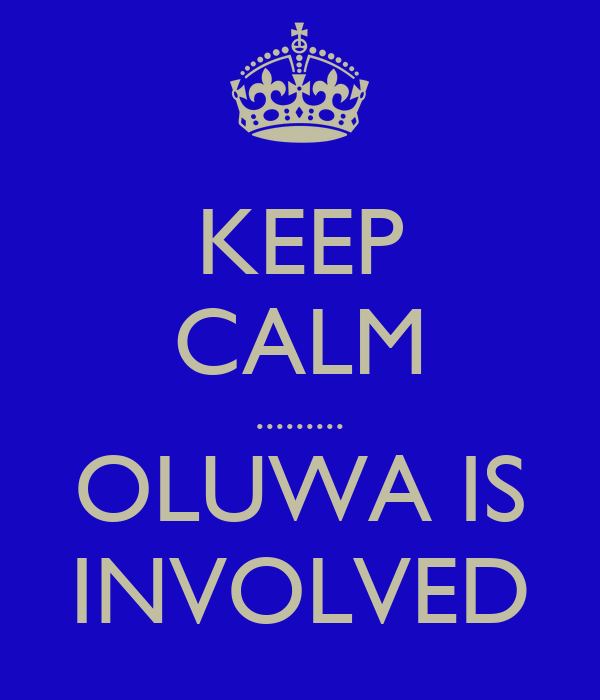 KEEP CALM ......... OLUWA IS INVOLVED