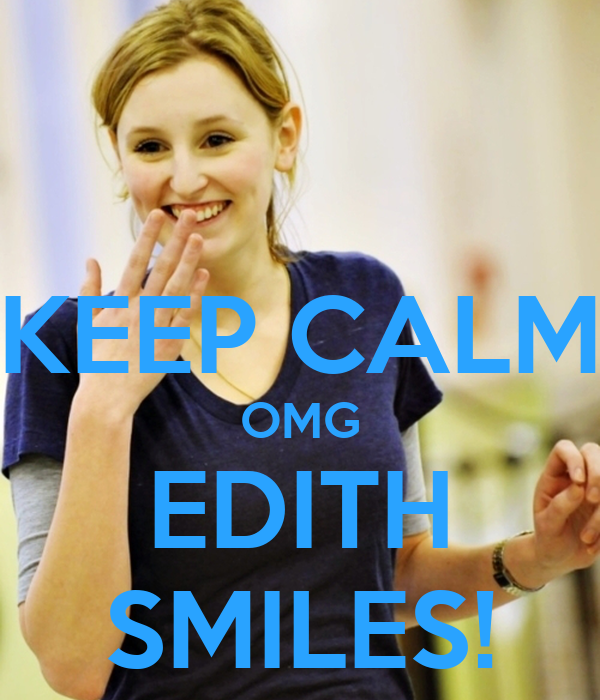 KEEP CALM OMG EDITH SMILES!