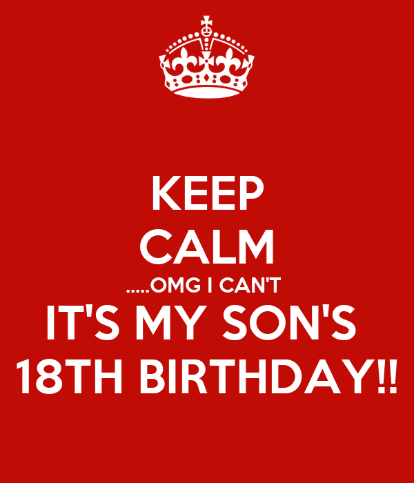 KEEP CALM .....OMG I CAN'T  IT'S MY SON'S  18TH BIRTHDAY!!