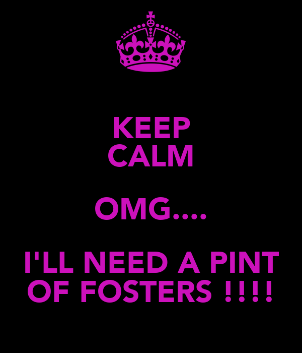 KEEP CALM OMG.... I'LL NEED A PINT OF FOSTERS !!!!