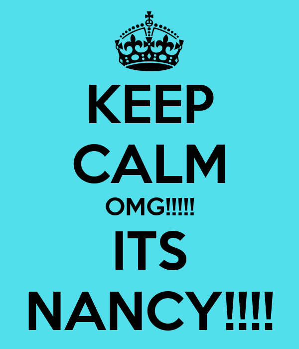 KEEP CALM OMG!!!!! ITS NANCY!!!!