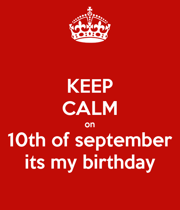 KEEP CALM on 10th of september its my birthday