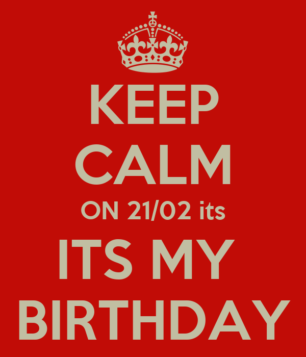 KEEP CALM ON 21/02 its ITS MY  BIRTHDAY