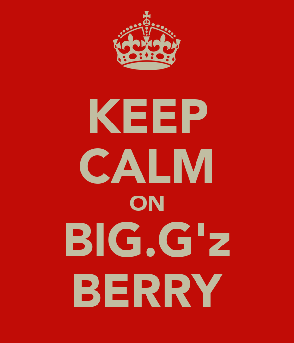KEEP CALM ON BIG.G'z BERRY