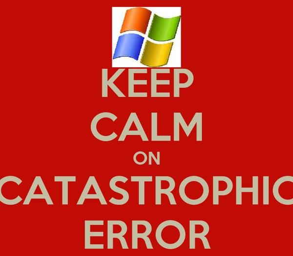 KEEP CALM ON CATASTROPHIC ERROR