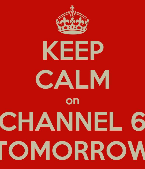KEEP CALM on CHANNEL 6 TOMORROW