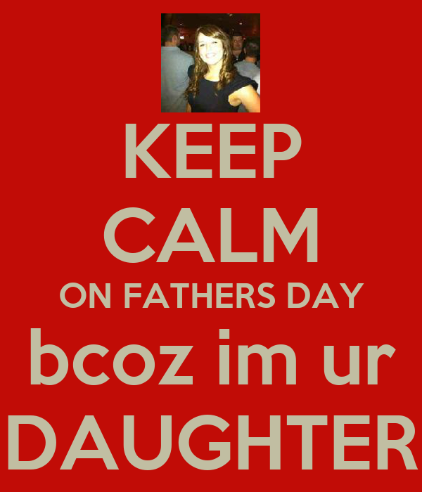 KEEP CALM ON FATHERS DAY bcoz im ur DAUGHTER