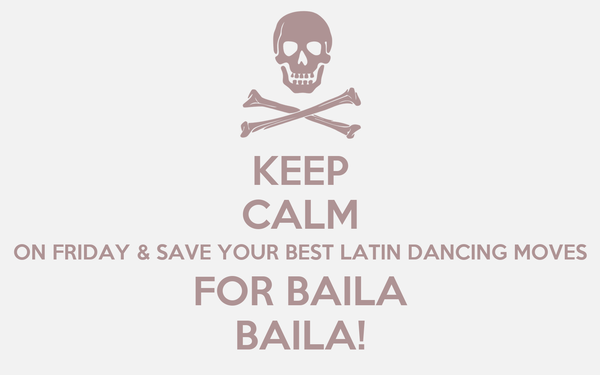 KEEP CALM ON FRIDAY & SAVE YOUR BEST LATIN DANCING MOVES FOR BAILA BAILA!