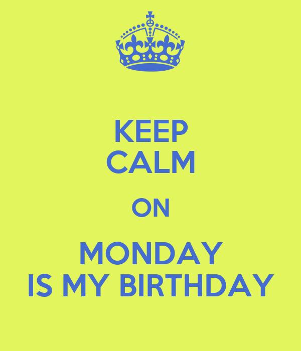 KEEP CALM ON  MONDAY  IS MY BIRTHDAY