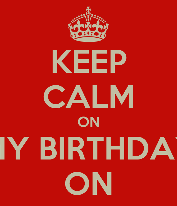 KEEP CALM ON MY BIRTHDAY ON