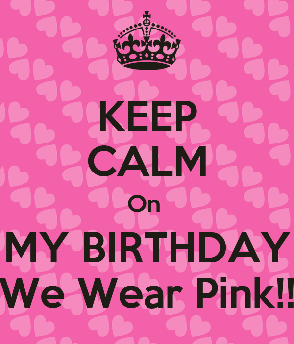 KEEP CALM On  MY BIRTHDAY We Wear Pink!!