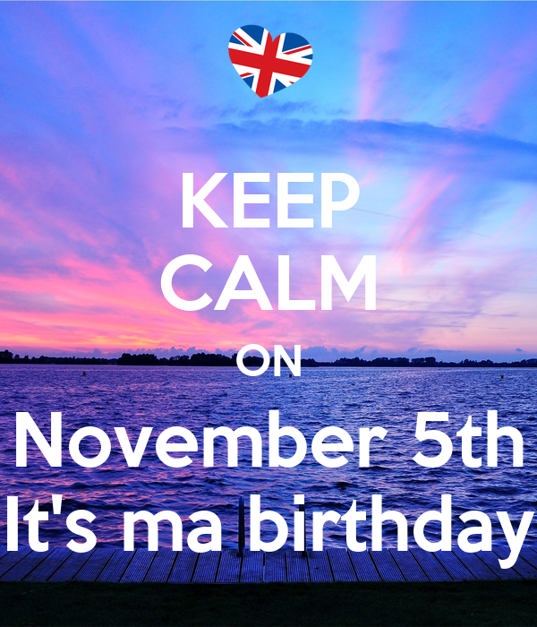 KEEP CALM ON November 5th It's ma birthday