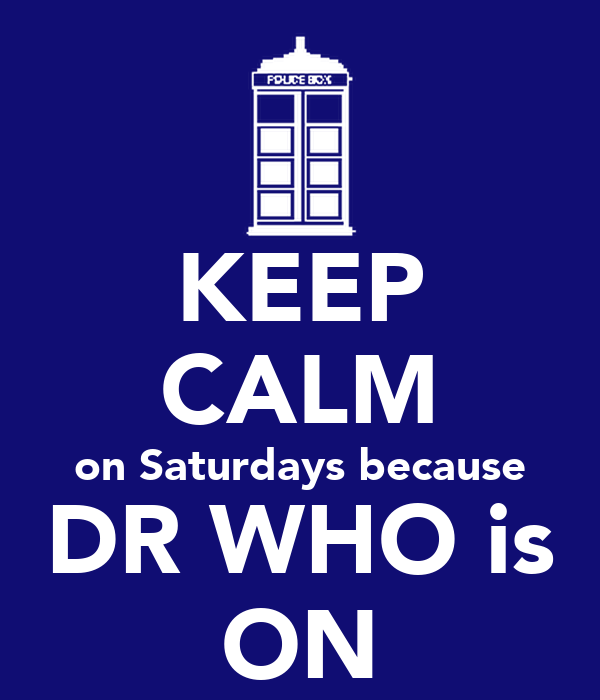 KEEP CALM on Saturdays because DR WHO is ON