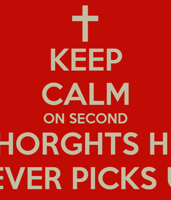 KEEP CALM ON SECOND THORGHTS HE  NEVER PICKS UP