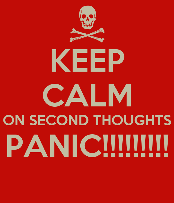 KEEP CALM ON SECOND THOUGHTS PANIC!!!!!!!!!