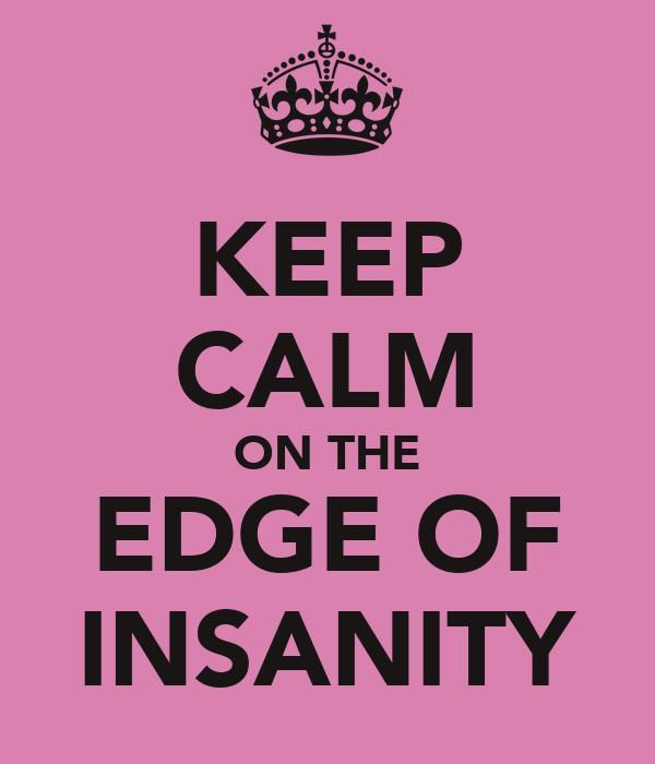 KEEP CALM ON THE EDGE OF INSANITY