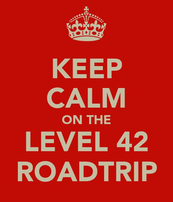 KEEP CALM ON THE LEVEL 42 ROADTRIP