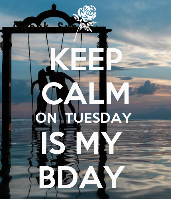 KEEP CALM ON  TUESDAY  IS MY  BDAY
